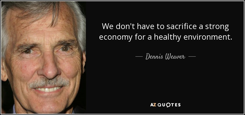 We don't have to sacrifice a strong economy for a healthy environment. - Dennis Weaver