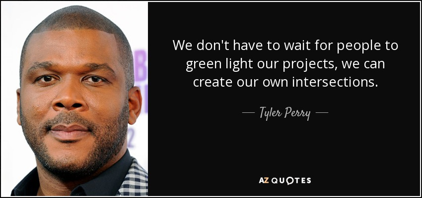 We don't have to wait for people to green light our projects, we can create our own intersections. - Tyler Perry