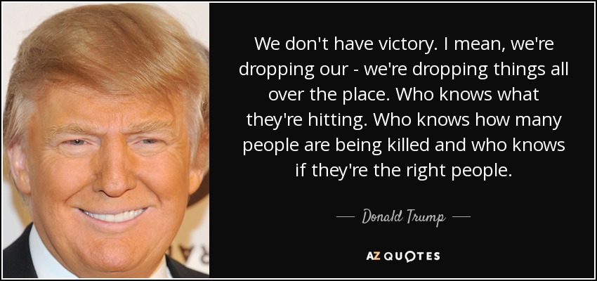 We don't have victory. I mean, we're dropping our - we're dropping things all over the place. Who knows what they're hitting. Who knows how many people are being killed and who knows if they're the right people. - Donald Trump