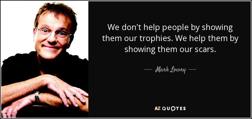 We don't help people by showing them our trophies. We help them by showing them our scars. - Mark Lowry