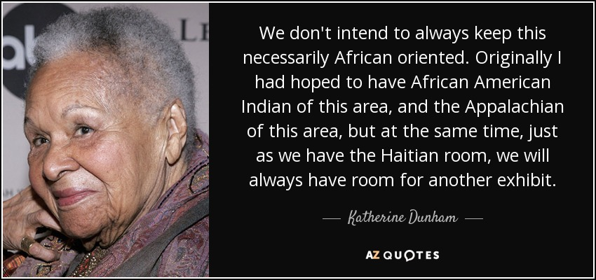 We don't intend to always keep this necessarily African oriented. Originally I had hoped to have African American Indian of this area, and the Appalachian of this area, but at the same time, just as we have the Haitian room, we will always have room for another exhibit. - Katherine Dunham