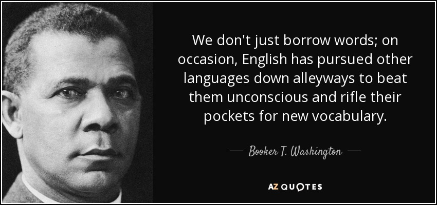 We don't just borrow words; on occasion, English has pursued other languages down alleyways to beat them unconscious and rifle their pockets for new vocabulary. - Booker T. Washington