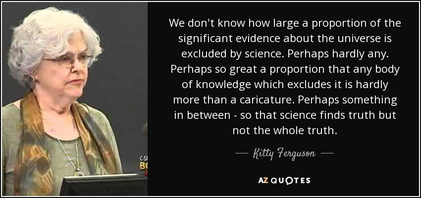 We don't know how large a proportion of the significant evidence about the universe is excluded by science. Perhaps hardly any. Perhaps so great a proportion that any body of knowledge which excludes it is hardly more than a caricature. Perhaps something in between - so that science finds truth but not the whole truth. - Kitty Ferguson