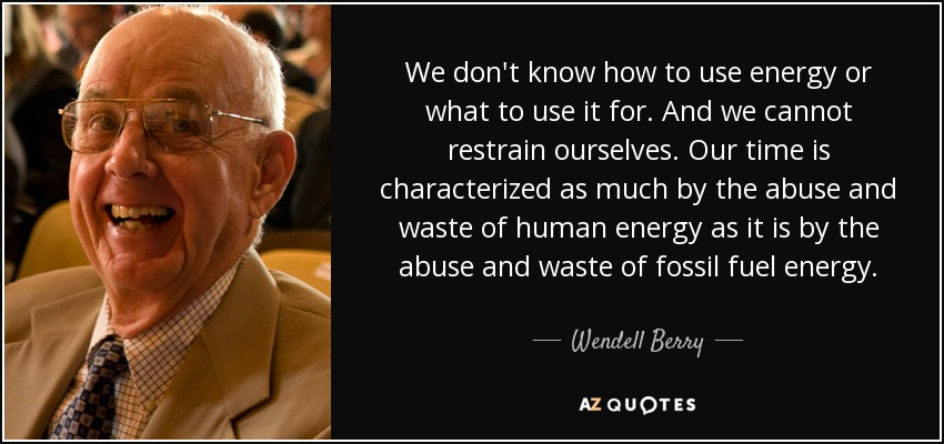 We don't know how to use energy or what to use it for. And we cannot restrain ourselves. Our time is characterized as much by the abuse and waste of human energy as it is by the abuse and waste of fossil fuel energy. - Wendell Berry