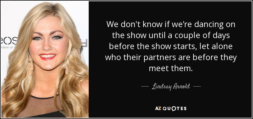 We don't know if we're dancing on the show until a couple of days before the show starts, let alone who their partners are before they meet them. - Lindsay Arnold