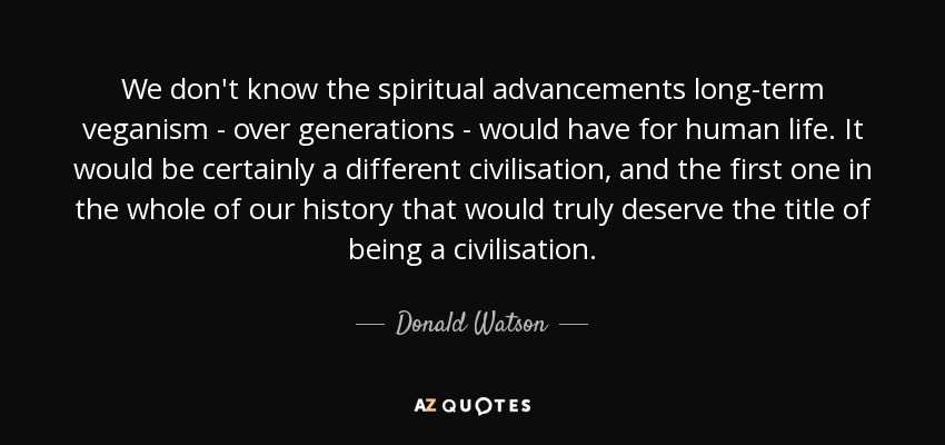 We don't know the spiritual advancements long-term veganism - over generations - would have for human life. It would be certainly a different civilisation, and the first one in the whole of our history that would truly deserve the title of being a civilisation. - Donald Watson