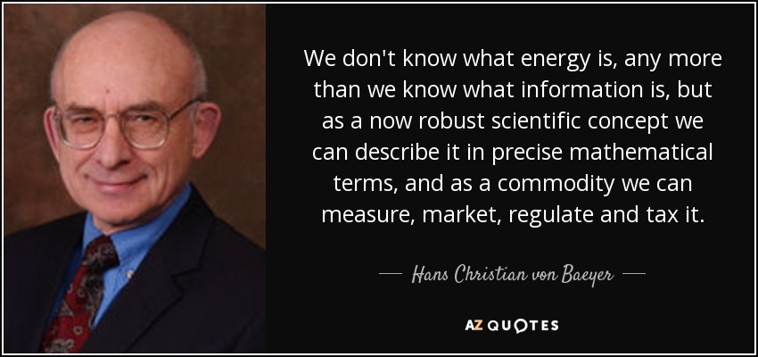 We don't know what energy is, any more than we know what information is, but as a now robust scientific concept we can describe it in precise mathematical terms, and as a commodity we can measure, market, regulate and tax it. - Hans Christian von Baeyer