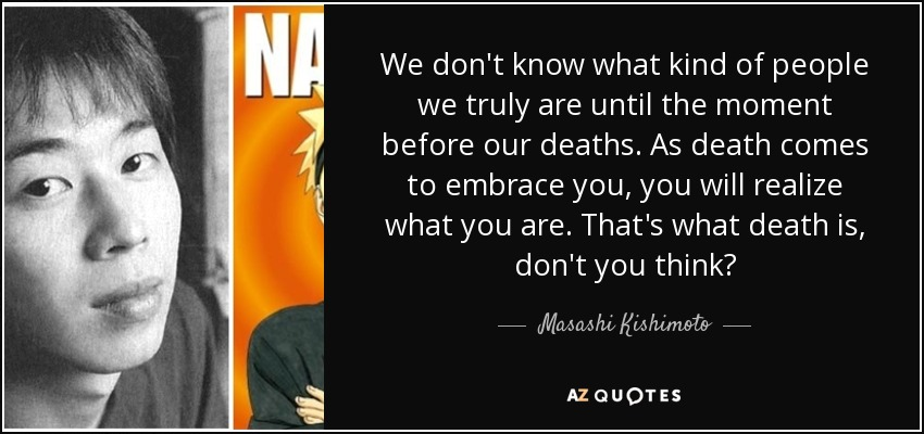 We don't know what kind of people we truly are until the moment before our deaths. As death comes to embrace you, you will realize what you are. That's what death is, don't you think? - Masashi Kishimoto