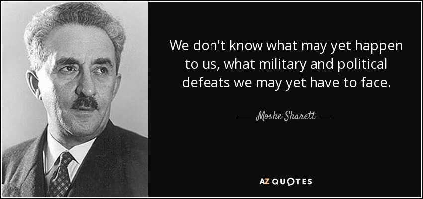 We don't know what may yet happen to us, what military and political defeats we may yet have to face. - Moshe Sharett