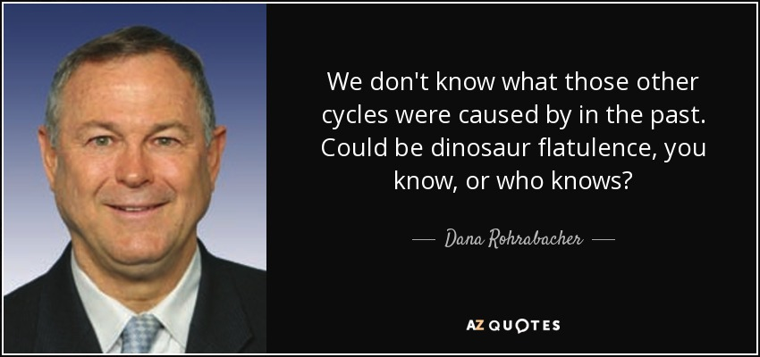 We don't know what those other cycles were caused by in the past. Could be dinosaur flatulence, you know, or who knows? - Dana Rohrabacher