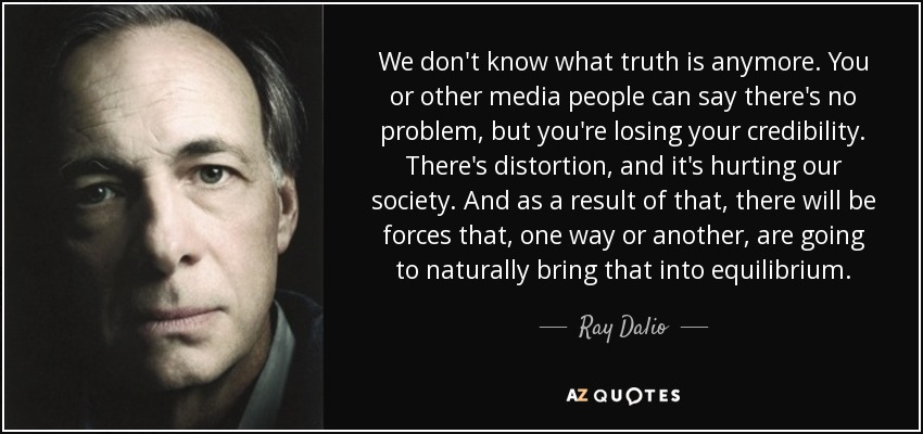 We don't know what truth is anymore. You or other media people can say there's no problem, but you're losing your credibility. There's distortion, and it's hurting our society. And as a result of that, there will be forces that, one way or another, are going to naturally bring that into equilibrium. - Ray Dalio