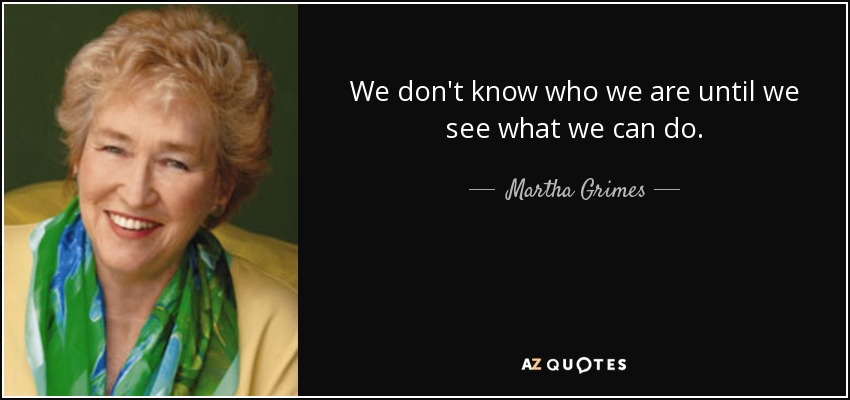 We don't know who we are until we see what we can do. - Martha Grimes