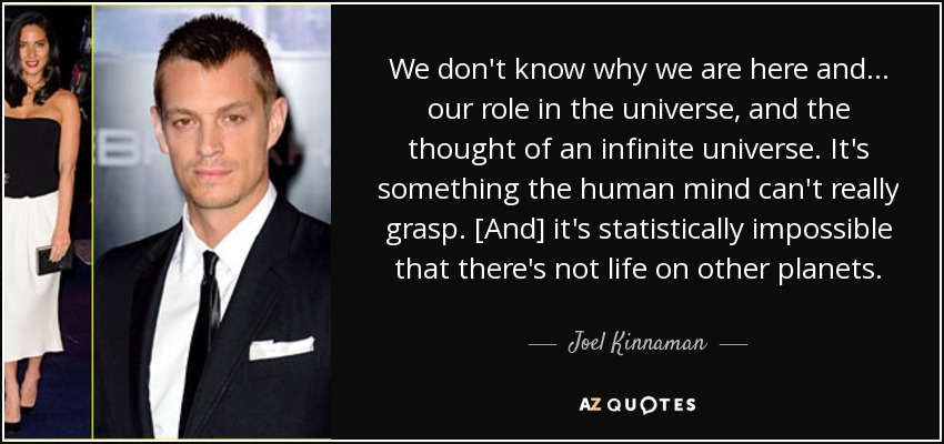 We don't know why we are here and . . . our role in the universe, and the thought of an infinite universe. It's something the human mind can't really grasp. [And] it's statistically impossible that there's not life on other planets. - Joel Kinnaman