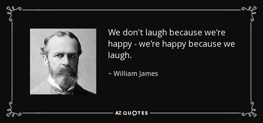 We don't laugh because we're happy - we're happy because we laugh. - William James