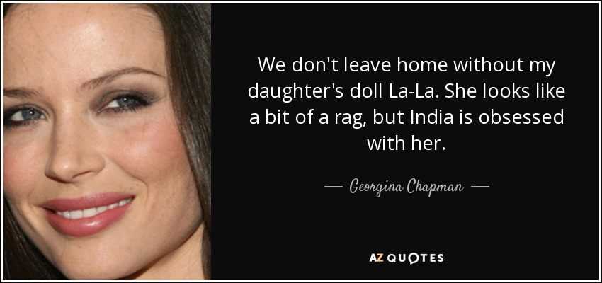 We don't leave home without my daughter's doll La-La. She looks like a bit of a rag, but India is obsessed with her. - Georgina Chapman