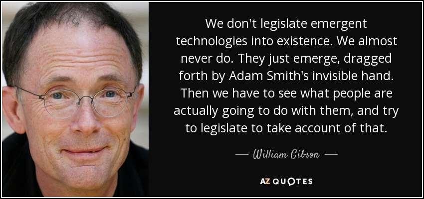 We don't legislate emergent technologies into existence. We almost never do. They just emerge, dragged forth by Adam Smith's invisible hand. Then we have to see what people are actually going to do with them, and try to legislate to take account of that. - William Gibson