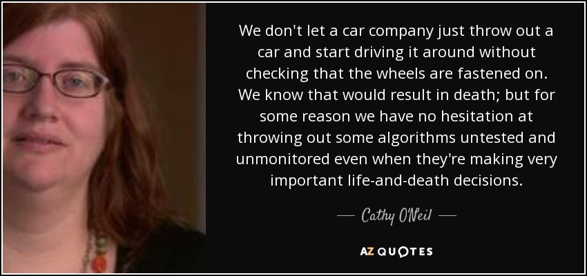 We don't let a car company just throw out a car and start driving it around without checking that the wheels are fastened on. We know that would result in death; but for some reason we have no hesitation at throwing out some algorithms untested and unmonitored even when they're making very important life-and-death decisions. - Cathy O'Neil