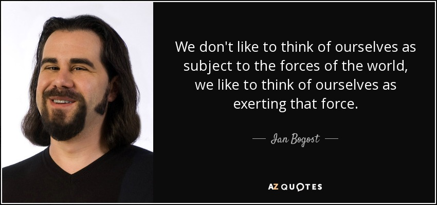 We don't like to think of ourselves as subject to the forces of the world, we like to think of ourselves as exerting that force. - Ian Bogost
