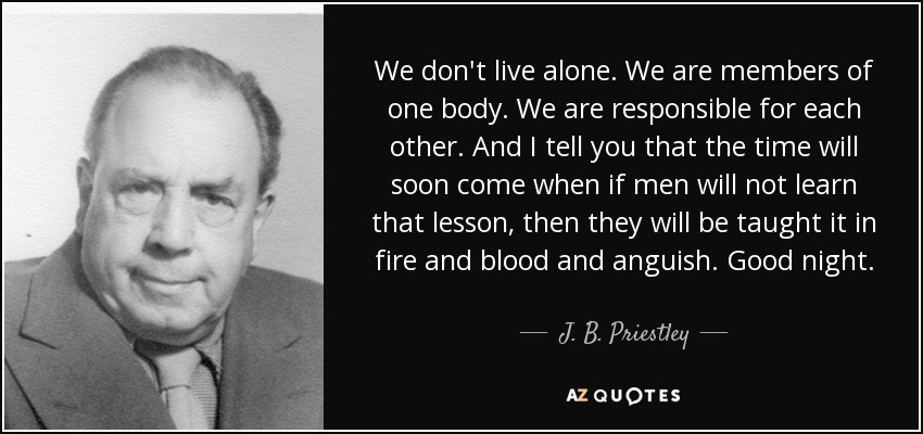 We don't live alone. We are members of one body. We are responsible for each other. And I tell you that the time will soon come when if men will not learn that lesson, then they will be taught it in fire and blood and anguish. Good night. - J. B. Priestley