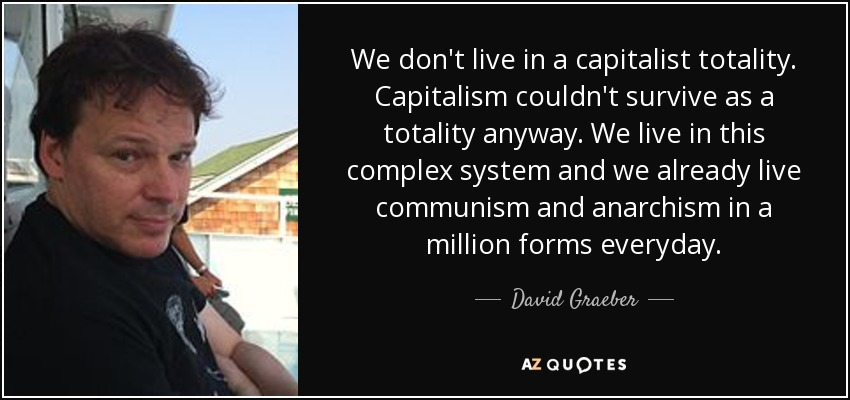 We don't live in a capitalist totality. Capitalism couldn't survive as a totality anyway. We live in this complex system and we already live communism and anarchism in a million forms everyday. - David Graeber
