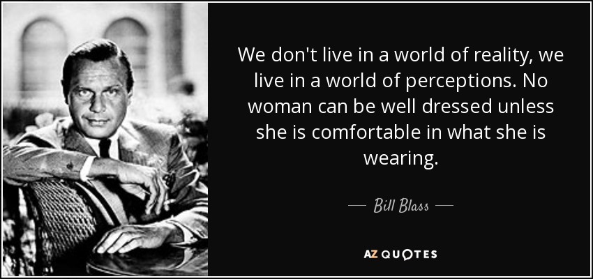 We don't live in a world of reality, we live in a world of perceptions. No woman can be well dressed unless she is comfortable in what she is wearing. - Bill Blass