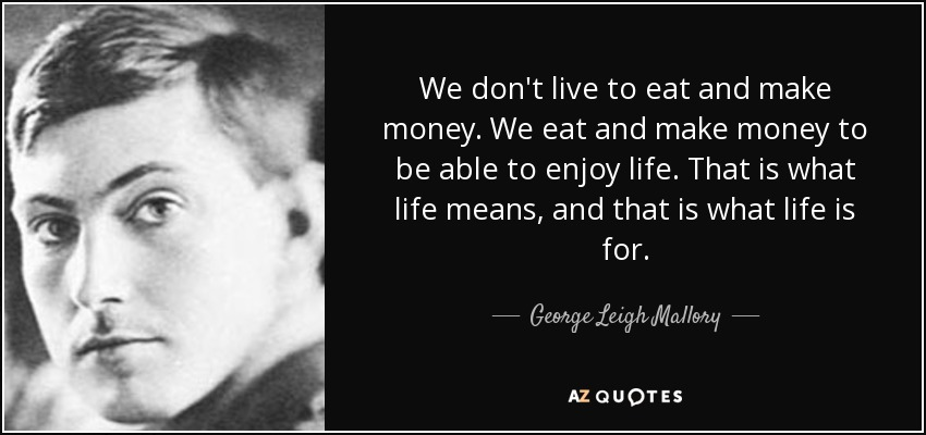 We don't live to eat and make money. We eat and make money to be able to enjoy life. That is what life means, and that is what life is for. - George Leigh Mallory