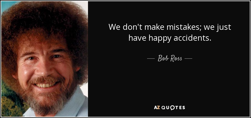We don't make mistakes; we just have happy accidents. - Bob Ross