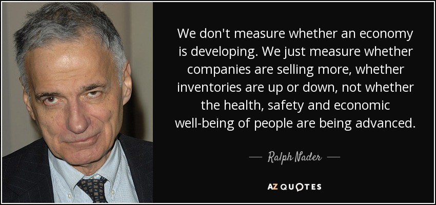 We don't measure whether an economy is developing. We just measure whether companies are selling more, whether inventories are up or down, not whether the health, safety and economic well-being of people are being advanced. - Ralph Nader