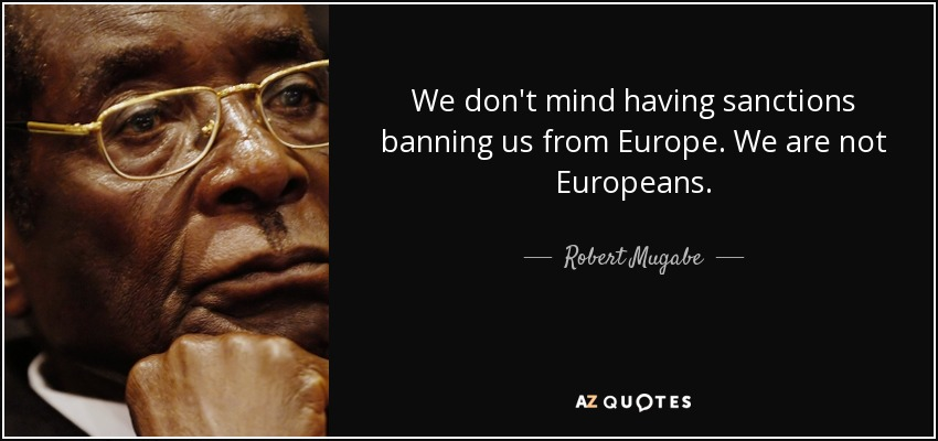 We don't mind having sanctions banning us from Europe. We are not Europeans. - Robert Mugabe