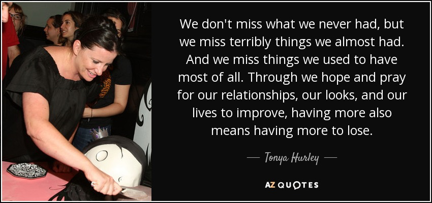 We don't miss what we never had, but we miss terribly things we almost had. And we miss things we used to have most of all. Through we hope and pray for our relationships, our looks, and our lives to improve, having more also means having more to lose. - Tonya Hurley