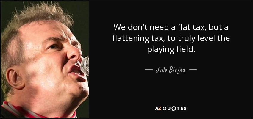 We don't need a flat tax, but a flattening tax, to truly level the playing field. - Jello Biafra