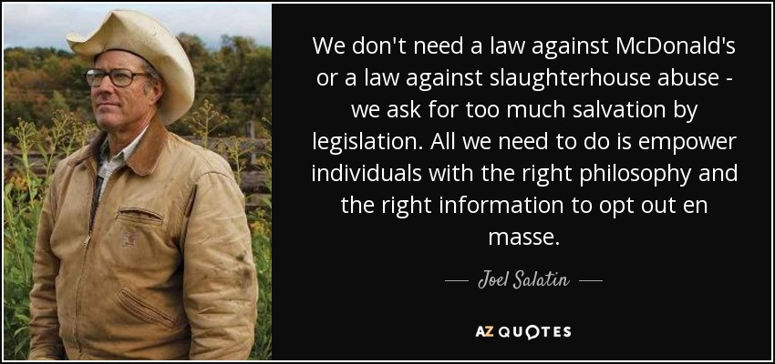 We don't need a law against McDonald's or a law against slaughterhouse abuse - we ask for too much salvation by legislation. All we need to do is empower individuals with the right philosophy and the right information to opt out en masse. - Joel Salatin
