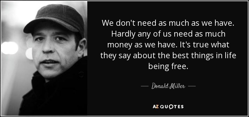 We don't need as much as we have. Hardly any of us need as much money as we have. It's true what they say about the best things in life being free. - Donald Miller
