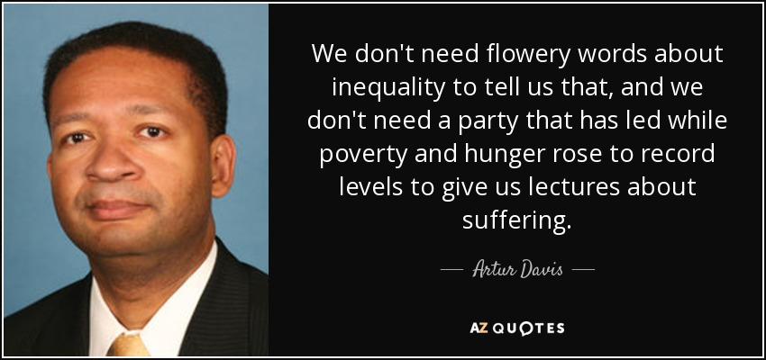 We don't need flowery words about inequality to tell us that, and we don't need a party that has led while poverty and hunger rose to record levels to give us lectures about suffering. - Artur Davis