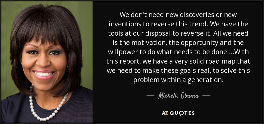 We don't need new discoveries or new inventions to reverse this trend. We have the tools at our disposal to reverse it. All we need is the motivation, the opportunity and the willpower to do what needs to be done. ...With this report, we have a very solid road map that we need to make these goals real, to solve this problem within a generation. - Michelle Obama