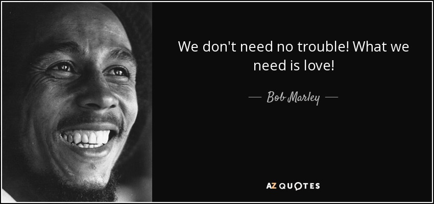 We don't need no trouble! What we need is love! - Bob Marley