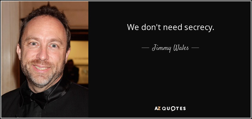 We don't need secrecy. - Jimmy Wales