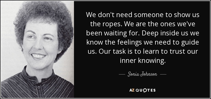 We don't need someone to show us the ropes. We are the ones we've been waiting for. Deep inside us we know the feelings we need to guide us. Our task is to learn to trust our inner knowing. - Sonia Johnson