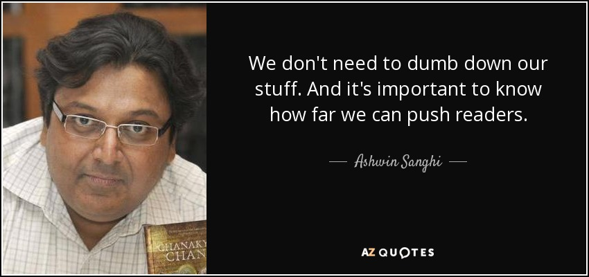 We don't need to dumb down our stuff. And it's important to know how far we can push readers. - Ashwin Sanghi