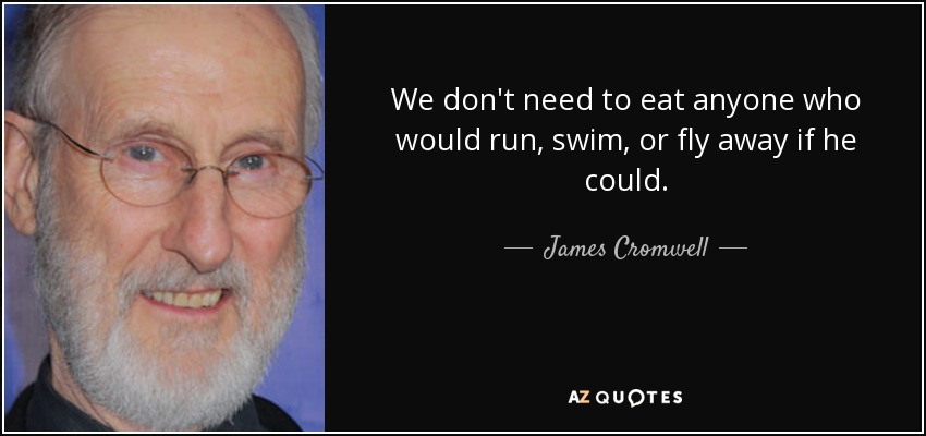 We don't need to eat anyone who would run, swim, or fly away if he could. - James Cromwell