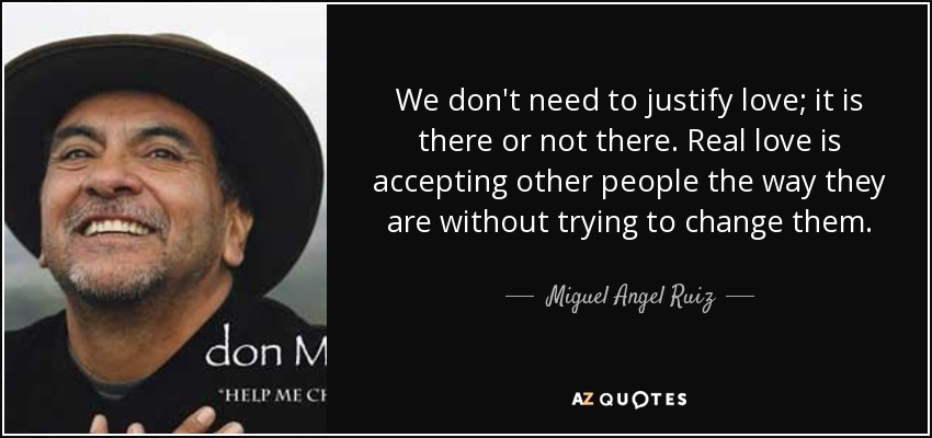 We don't need to justify love; it is there or not there. Real love is accepting other people the way they are without trying to change them. - Miguel Angel Ruiz