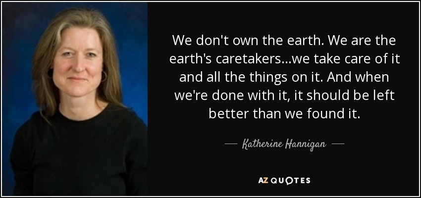 We don't own the earth. We are the earth's caretakers...we take care of it and all the things on it. And when we're done with it, it should be left better than we found it. - Katherine Hannigan