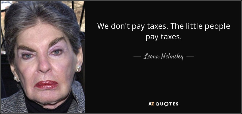 We don't pay taxes. The little people pay taxes. - Leona Helmsley
