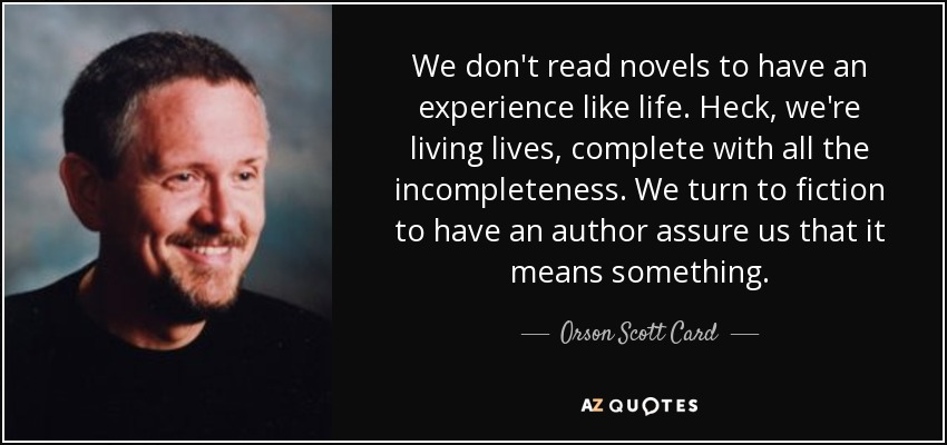 We don't read novels to have an experience like life. Heck, we're living lives, complete with all the incompleteness. We turn to fiction to have an author assure us that it means something. - Orson Scott Card