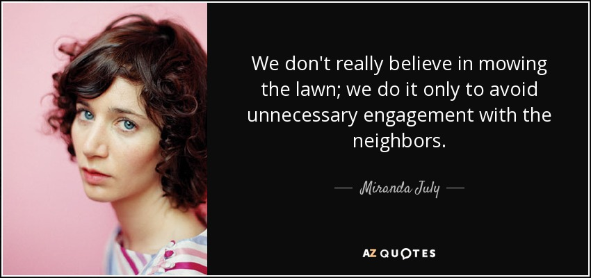 We don't really believe in mowing the lawn; we do it only to avoid unnecessary engagement with the neighbors. - Miranda July
