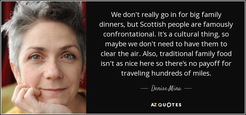 We don't really go in for big family dinners, but Scottish people are famously confrontational. It's a cultural thing, so maybe we don't need to have them to clear the air. Also, traditional family food isn't as nice here so there's no payoff for traveling hundreds of miles. - Denise Mina
