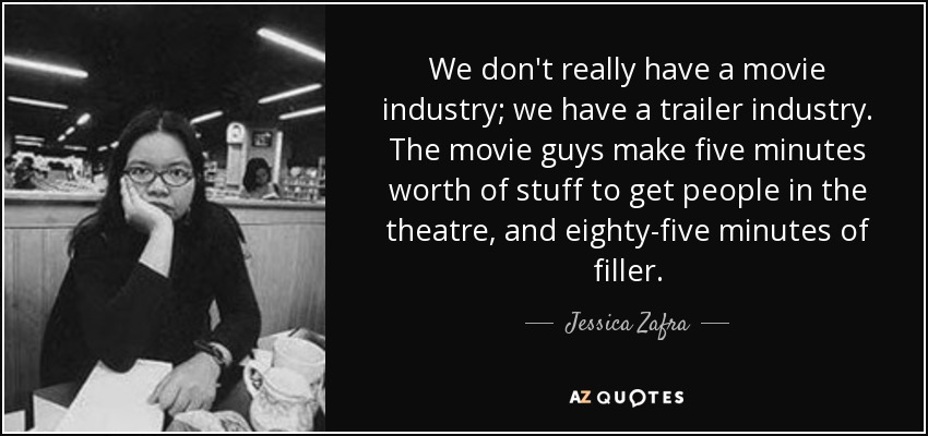 We don't really have a movie industry; we have a trailer industry. The movie guys make five minutes worth of stuff to get people in the theatre, and eighty-five minutes of filler. - Jessica Zafra