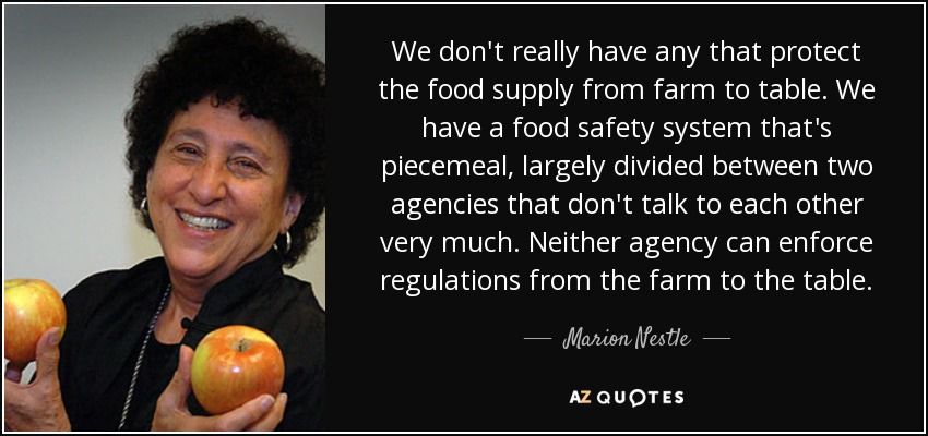 We don't really have any that protect the food supply from farm to table. We have a food safety system that's piecemeal, largely divided between two agencies that don't talk to each other very much. Neither agency can enforce regulations from the farm to the table. - Marion Nestle