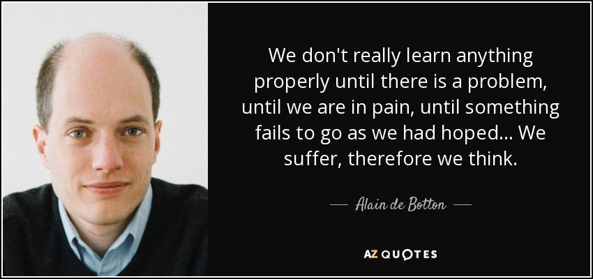 We don't really learn anything properly until there is a problem, until we are in pain, until something fails to go as we had hoped ... We suffer, therefore we think. - Alain de Botton