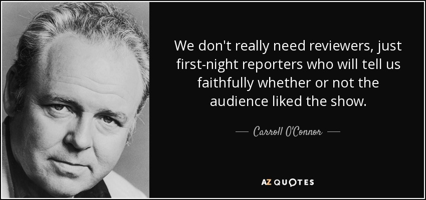 We don't really need reviewers, just first-night reporters who will tell us faithfully whether or not the audience liked the show. - Carroll O'Connor